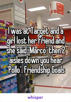 "I was at Target and a girl lost her friend and she said ""Marco"" then 2 aisles down you hear ""Pollo"". Friendship Goals"