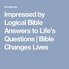Impressed by Logical Bible Answers to Life's Questions | Bible Changes Lives