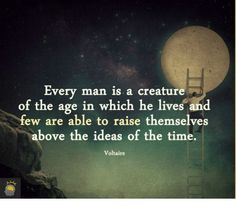 Every man is a creature of the age in which he lives and few are able to raise themselves above the ideas of the time. - Voltaire