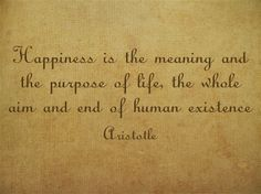 Happiness is the meaning and the purpose of life, the whole aim and end of human existence