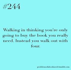 Walking in thinking you're only going to buy 1 book. Instead you walk out with 4....so True!