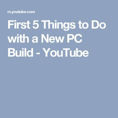 first 5 things to do with a new pc build youtube