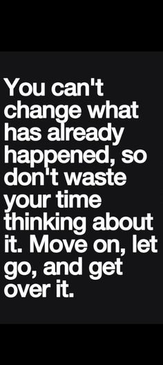 Don't waste precious time. I would change it though:  You can't change what has already happened, so don't waste your time incessantly dwelling on it. Find the lesson, move on, let go, and get over it.