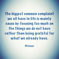 The biggest common complaint we all have in life is mainly cause by focusing too much on the things we do not have rather than being grateful for what we already have.