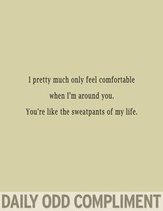 Daily Odd Compliment - The sweatpants of my life.so funny! Funny Compliments, Funny Quotes, Funny Memes, Humor Quotes, Ecards Humor, Sign Quotes, My Sun And Stars, Youre My Person, All That Matters