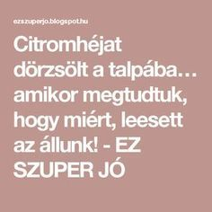 Citromhéjat dörzsölt a talpába… amikor megtudtuk, hogy miért, leesett az állunk! - EZ SZUPER JÓ Health Advice, Natural Health, Skin Care, Math, Healthy, Food, Skincare Routine, Math Resources, Essen