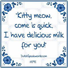 Poesje mauw, kom eens gauw, ik heb lekkere melk voor jou.