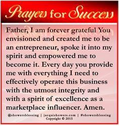 PRAYER FOR SUCCESS: Father, I am forever grateful You envisioned and created me to be an entrepreneur, spoke it into my spirit and empowered me to become it. Every day you provide me with everything I need to effectively operate this business with the utmost integrity and with a spirit of excellence as a marketplace influencer. Amen. #showersblessing #prayersforsuccess
