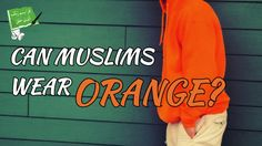 IS WEARING OF ORANGE COLOUR ALLOWED IN ISLAM? POWERFUL ISLAMIC REMINDER