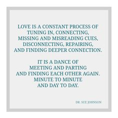 Love is a constant process of tuning in connecting missing and misreading cues disconnecting repairing and finding deeper connection ~ Dr Sue Johnson ~ Relationship quotes