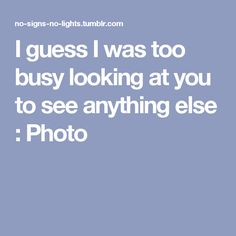 I guess I was too busy looking at you to see anything else : Photo