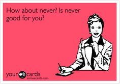 My second someecard, I've wanted to say this so many times.