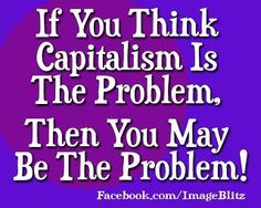 If you think that Capitalism is the problem, then you may be the problem!