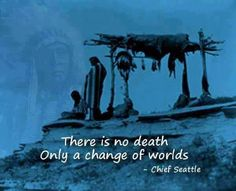 There is no death.  Only a change of worlds. ~Chief Seattle
