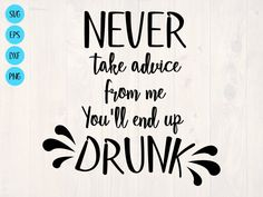 Never take advice from me you'll end up drunk SVG is a   Etsy