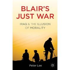 Blairs Just War: Iraq and the Illusion of Morality