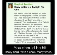 There are several things I would like to express  1. Harry Potter was written first, before Twighlight  2. Sirius Black never was, or will be a werewolf 3. Technically Jacob Black is not a werewolf he is an animangus  4. Twighlight is stupid and this person is clearly the worlds stupidest person, please never reproduce. 5. NEVER insult JK Rowling infront of me!