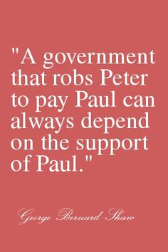 """A government that robs Peter to pay Paul can always depend on the support of Paul."" - George Bernard Shaw - Translation: Democrats will always get the food stamp welfare vote because Peter loves Paul too! Wise Quotes, Famous Quotes, Motivational Quotes, Inspirational Quotes, George Bernard Shaw, Word Up, Thing 1, Wise Words, Favorite Quotes"