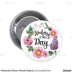Watercolor Flower Wreath Today Is The Day Button @zazzle April 2 2016