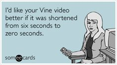 I'd like your Vine video better if it was shortened from six seconds to zero seconds.