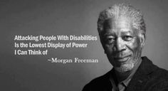 Attacking people with disabilities is the lowest display of power I can think of - Morgan Freeman.