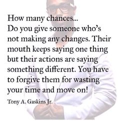 """""""How many chances.. do you give someone who's not making any changes. Their mouth keeps saying one thing but their actions are saying something different. You have to forgive them for wasting your time and move on!"""" Tony gaskins"""