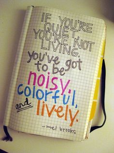 "PS- ""If you're quiet, you're not living. U've got to be noisy, colorful & lively"" - Mel Brooks"