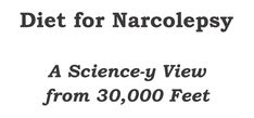 PDF companion to all 3 parts in the series Diet for Narcolepsy: A Science-y View from 30,000 Feet