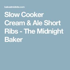 Slow Cooker Cream & Ale Short Ribs - The Midnight Baker