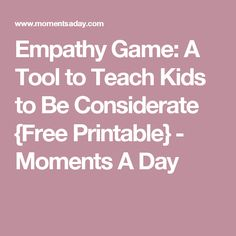 Empathy Game: A Tool to Teach Kids to Be Considerate {Free Printable} - Moments A Day