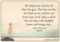 We thank you God for all that You give : The lives we live, the food we eat, and for our loved ones. Lord, help us all to live our days with thankful hearts and loving ways. -Author Unknown  Photography by Val Spring