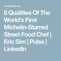 8 Qualities Of The World's First Michelin-Starred Street Food Chef | Eric Sim | Pulse | LinkedIn