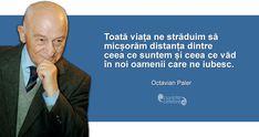 """""""Toată viața ne străduim să micșorăm distanța dintre ceea ce suntem și ceea ce văd în noi oamenii care ne iubesc."""" Octavian Paler Nice, Quotes, Quotations, Nice France, Quote, Shut Up Quotes"""
