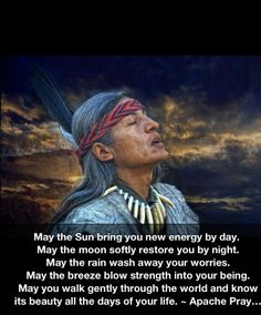 May the sun bring you new energy by day; may the moon softly restore you by night; may the rain was away your worries.... - Apache, Native American prayer