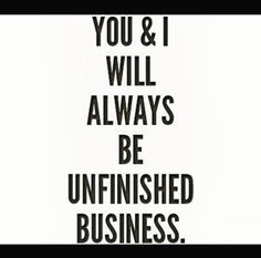 You & I will always be unfinished business