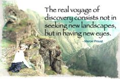 The real voyage of discovery consists not in seeking new landscapes, but in having new eyes. Marcel Proust travel quote.