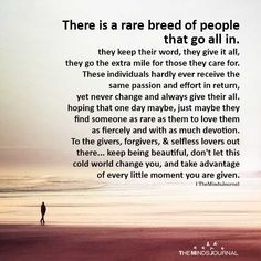 There is a rare breed of people that go all in. Wisdom Quotes, True Quotes, Quotes To Live By, Motivational Quotes, Inspirational Quotes, Qoutes, Giver Quotes, Inspiring People Quotes, Love Is Hard Quotes