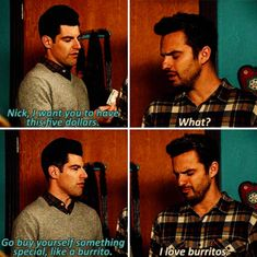 """Can you feel the bro love? Schmidt gives Nick 5 Bucks for something special. """"I love burritos."""" Nick Miller Was Literally You New Girl Funny, New Girl Memes, New Girl Quotes, Tv Quotes, Movie Quotes, Friend Quotes, Couple Quotes, Funny Quotes, Best Tv Shows"""