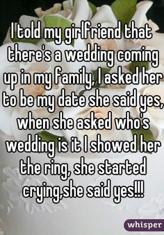 """""""I told my girlfriend that there's a wedding coming up in my family, I asked her to be my date she said yes, when she asked who's wedding is it I showed her the ring, she started crying,she said yes!!!"""""""