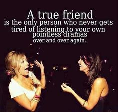 True friendship = someone who never gets tired of listening to your pointless dramas