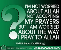 I'm not worried about Allah not accepting my prayers, but I am worried about the way I pray to Allah.  [Umar Ibn Al-Khattab (radiyAllahu anhu)]