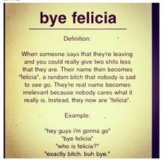 Hahaha we always say this bye, bye Felicia
