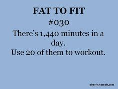 There's 1,440 minutes in a day. Use 20 of them to work out!!!!