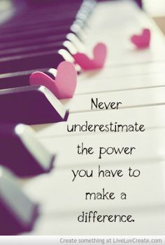 Never Underestimate the power you have to make a difference.