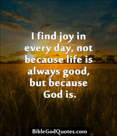 I find joy in every day, not because life is always good, but because God is. http://biblegodquotes.com/i-find-joy-in-every-day-not-because-life-is-always-good/