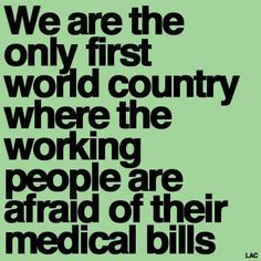 This says it all!  Fact. And the only country where half of bankruptcy cases are due to medical expenses.