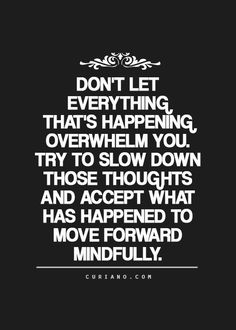 Don't let everything that's happening overwhelm you. Try to slow down those thoughts and accept what has happened to move forward mindfully.