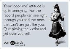 Your 'Poor Me' Attitude Is Quite Annoying for the Record People Can See Right Through You and the Ones That Can't Are Just Like You Quit Playing the Victim and Get Over Yourself Cards User Card Ee Pathetic Quotes, Funny Quotes, Pity Quotes, Blame Quotes, Bullshit Quotes, Work Quotes, True Quotes, Quotes For Kids, Quotes To Live By