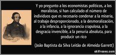 Y yo pregunto a los economistas políticos, a los moralistas, si han calculado el número de individuos que es necesario condenar a la miseria, al trabajo desproporcionado, a la desmoralización, a la infancia, a la ignorancia crapulosa, a la desgracia invencible, a la penuria absoluta, para producir un rico (João Baptista da Silva Leitão de Almeida Garrett)