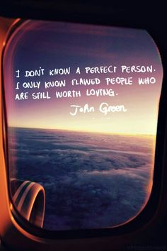 """I don't know a perfect person. I only know flawed people who are still worth loving."" -John Green"